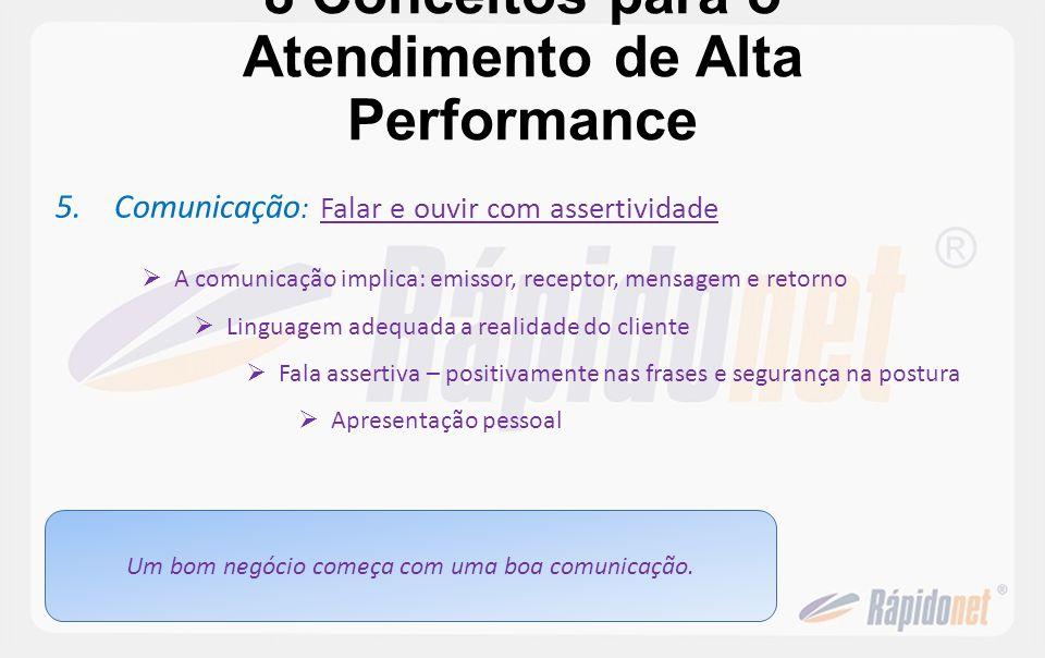 8 Conceitos para o Atendimento de Alta Performance 5.Comunicação : Falar e ouvir com assertividade A comunicação implica: emissor, receptor, mensagem