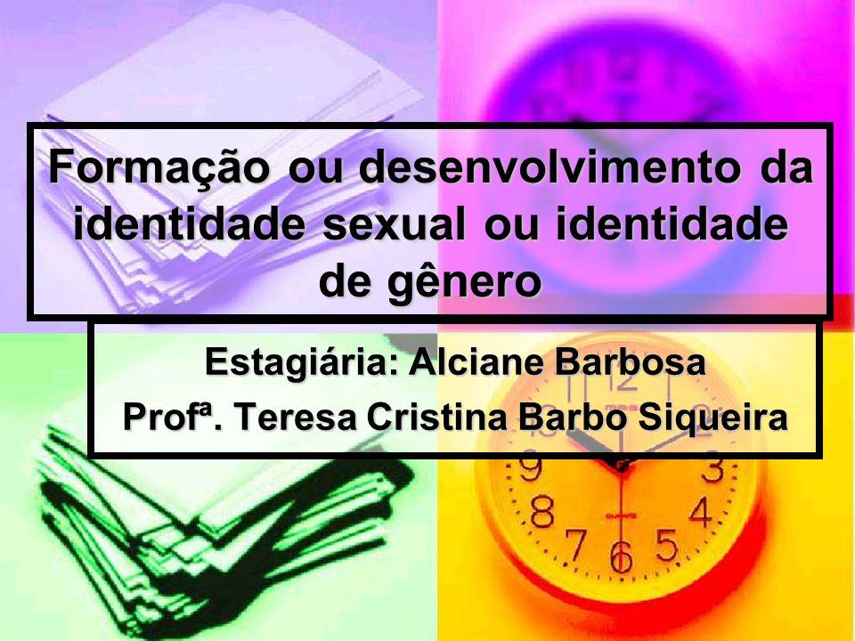 Formação ou desenvolvimento da identidade sexual ou identidade de gênero Estagiária: Alciane Barbosa Profª. Teresa Cristina Barbo Siqueira