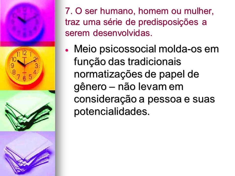 7. O ser humano, homem ou mulher, traz uma série de predisposições a serem desenvolvidas. Meio psicossocial molda-os em função das tradicionais normat