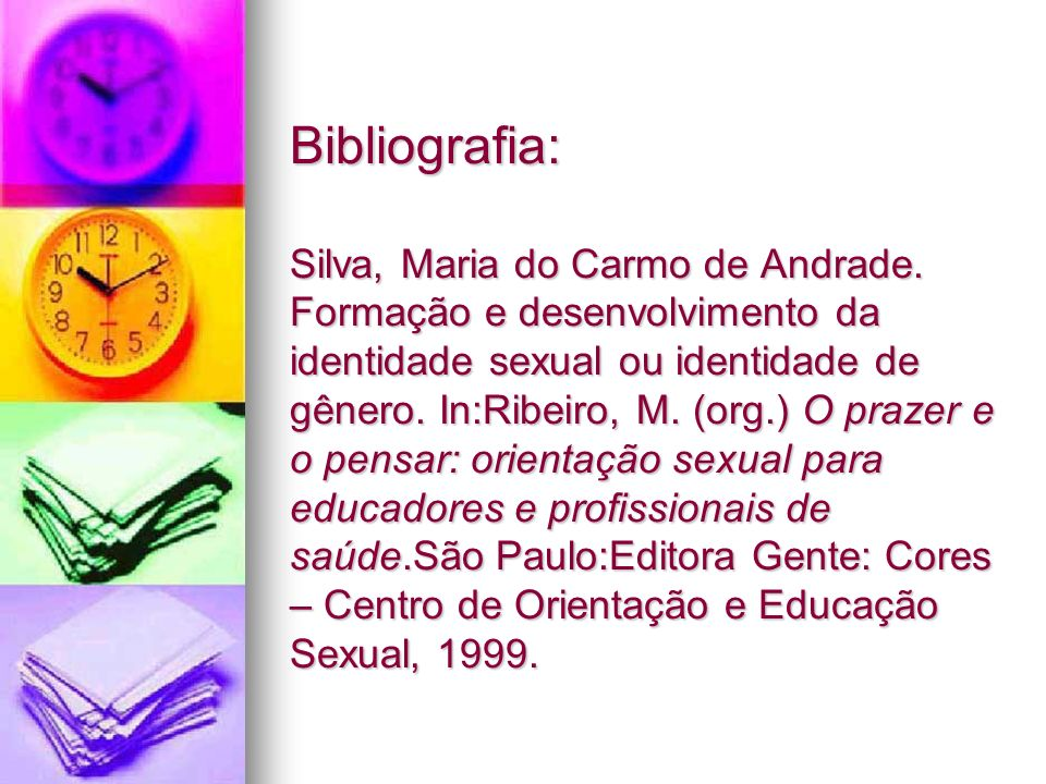 Bibliografia: Silva, Maria do Carmo de Andrade. Formação e desenvolvimento da identidade sexual ou identidade de gênero. In:Ribeiro, M. (org.) O praze