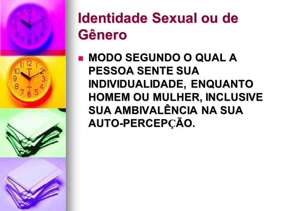 Identidade Sexual ou de Gênero MODO SEGUNDO O QUAL A PESSOA SENTE SUA INDIVIDUALIDADE, ENQUANTO HOMEM OU MULHER, INCLUSIVE SUA AMBIVALÊNCIA NA SUA AUT