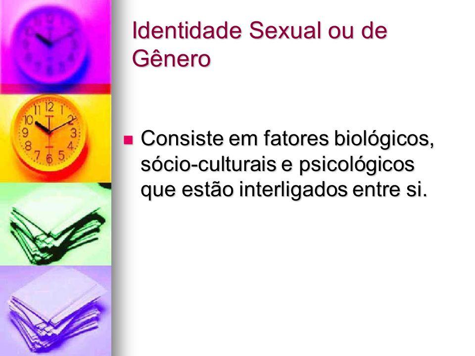 Identidade Sexual ou de Gênero Consiste em fatores biológicos, sócio-culturais e psicológicos que estão interligados entre si. Consiste em fatores bio