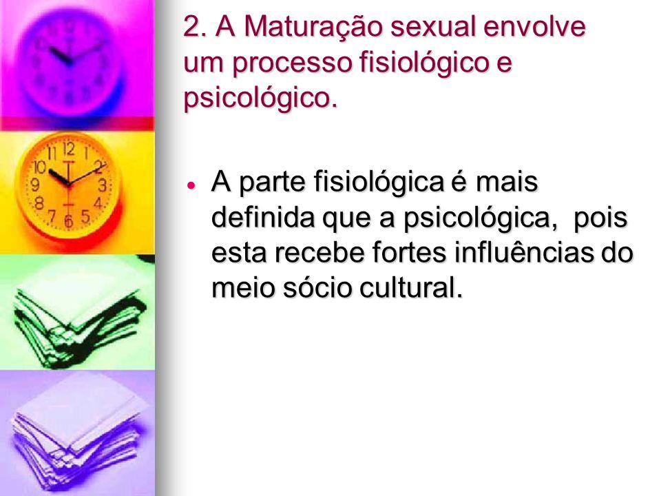 2. A Maturação sexual envolve um processo fisiológico e psicológico. A parte fisiológica é mais definida que a psicológica, pois esta recebe fortes in