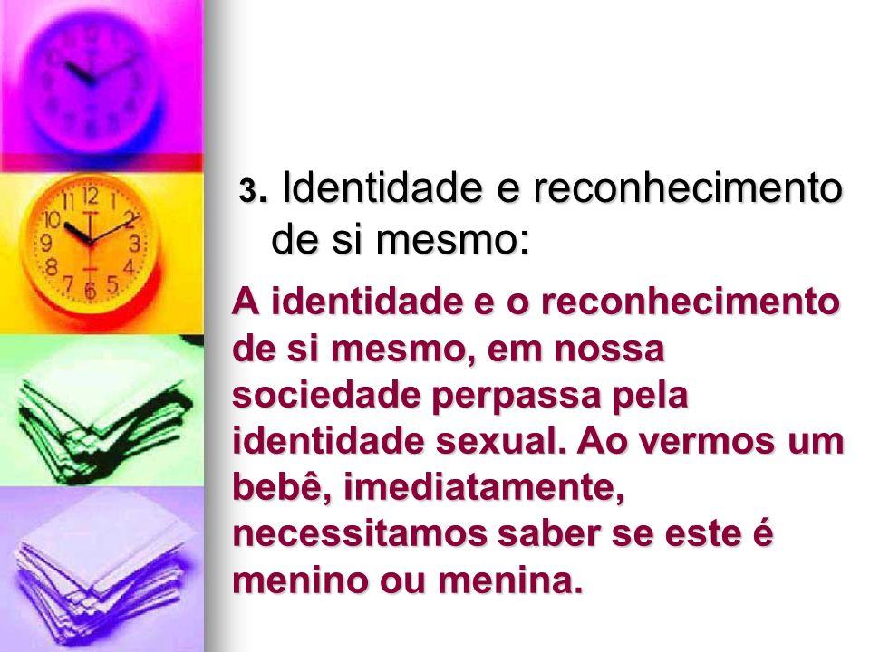 A identidade e o reconhecimento de si mesmo, em nossa sociedade perpassa pela identidade sexual. Ao vermos um bebê, imediatamente, necessitamos saber