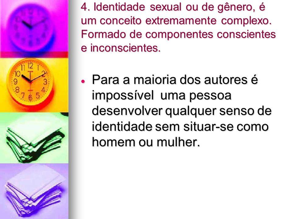 4. Identidade sexual ou de gênero, é um conceito extremamente complexo. Formado de componentes conscientes e inconscientes. Para a maioria dos autores
