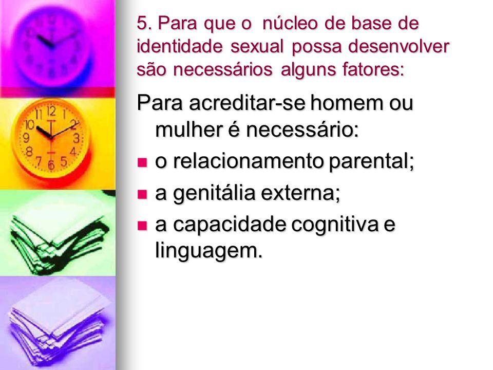 5. Para que o núcleo de base de identidade sexual possa desenvolver são necessários alguns fatores: Para acreditar-se homem ou mulher é necessário: o