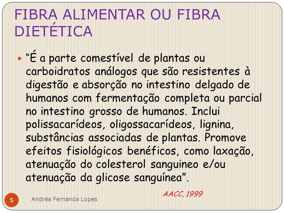 FIBRA ALIMENTAR ou FIBRA DIETÉTICA É descrita como uma classe de compostos de origem vegetal, constituída principalmente, de polissacarídeos e substâncias associadas, que quando ingeridos, não sofrem hidrólise, digestão e absorção no intestino delgado de humanos – definição de natureza essencialmente fisiológica Colli et all, 2005 Andréa Fernanda Lopes 6