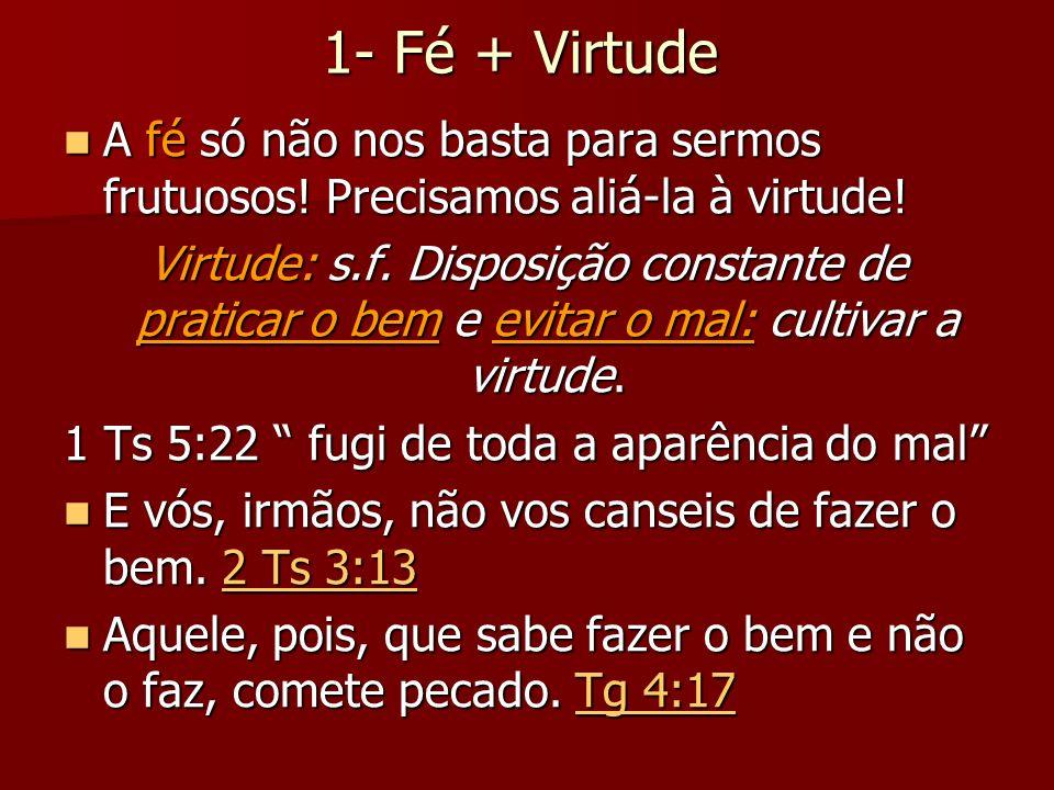 1- Fé + Virtude A fé só não nos basta para sermos frutuosos! Precisamos aliá-la à virtude! A fé só não nos basta para sermos frutuosos! Precisamos ali