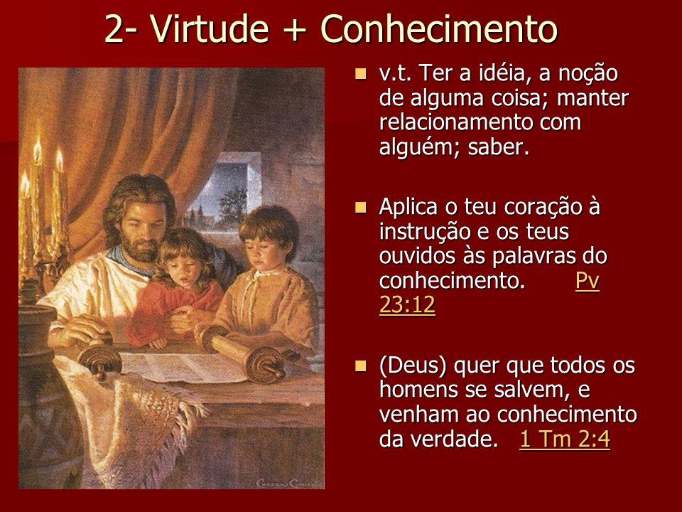 2- Virtude + Conhecimento v.t. Ter a idéia, a noção de alguma coisa; manter relacionamento com alguém; saber. v.t. Ter a idéia, a noção de alguma cois