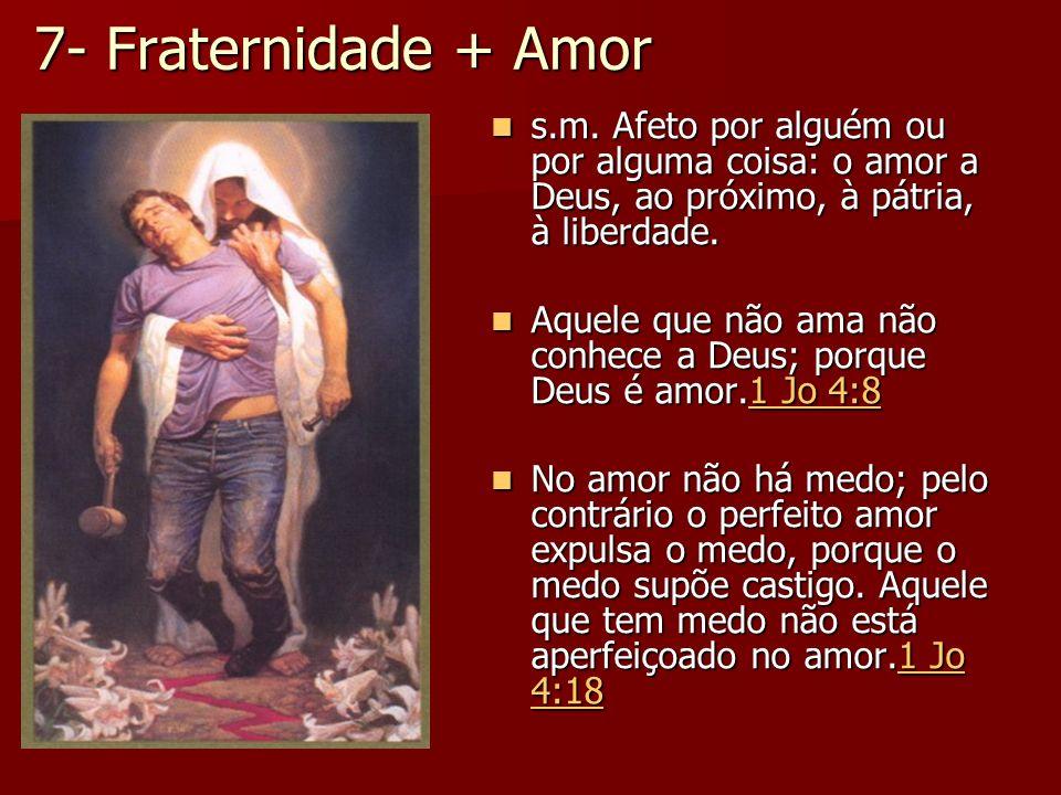7- Fraternidade + Amor s.m. Afeto por alguém ou por alguma coisa: o amor a Deus, ao próximo, à pátria, à liberdade. s.m. Afeto por alguém ou por algum