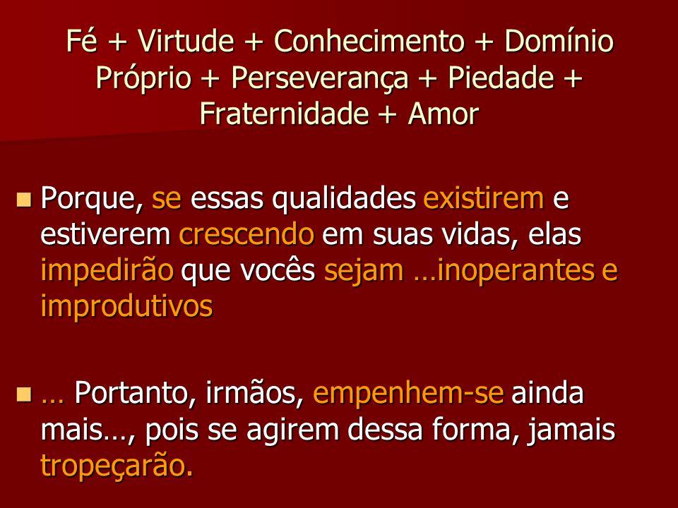 Fé + Virtude + Conhecimento + Domínio Próprio + Perseverança + Piedade + Fraternidade + Amor Porque, se essas qualidades existirem e estiverem crescen