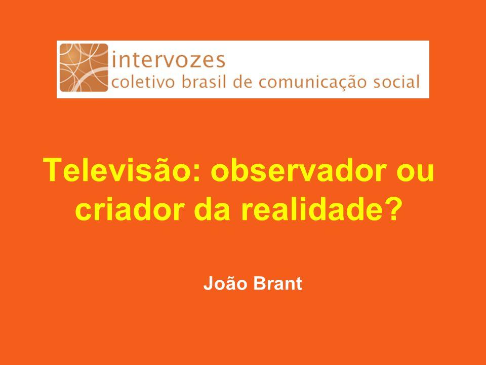 Televisão: observador ou criador da realidade João Brant