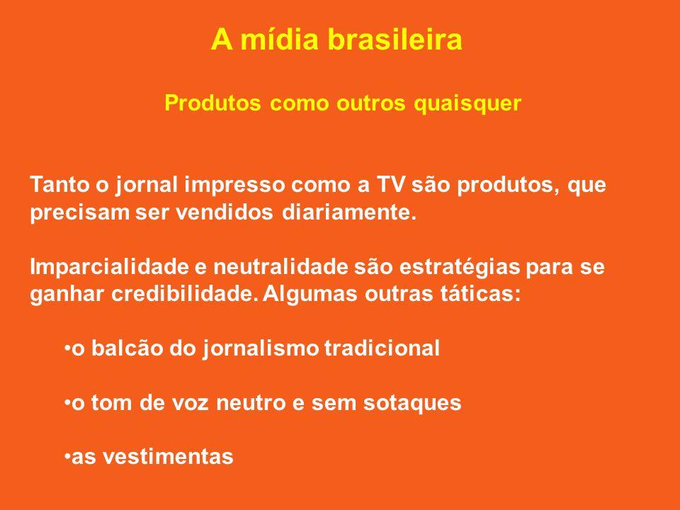 A mídia brasileira Produtos como outros quaisquer Tanto o jornal impresso como a TV são produtos, que precisam ser vendidos diariamente.