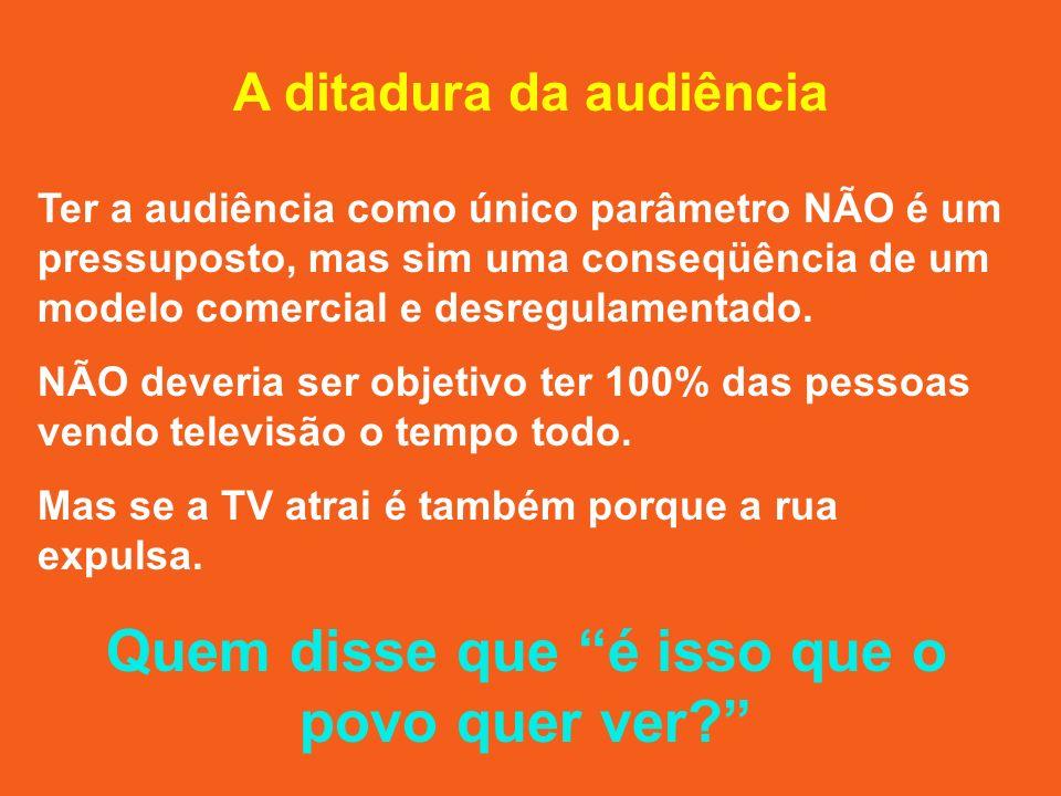 A ditadura da audiência Ter a audiência como único parâmetro NÃO é um pressuposto, mas sim uma conseqüência de um modelo comercial e desregulamentado.