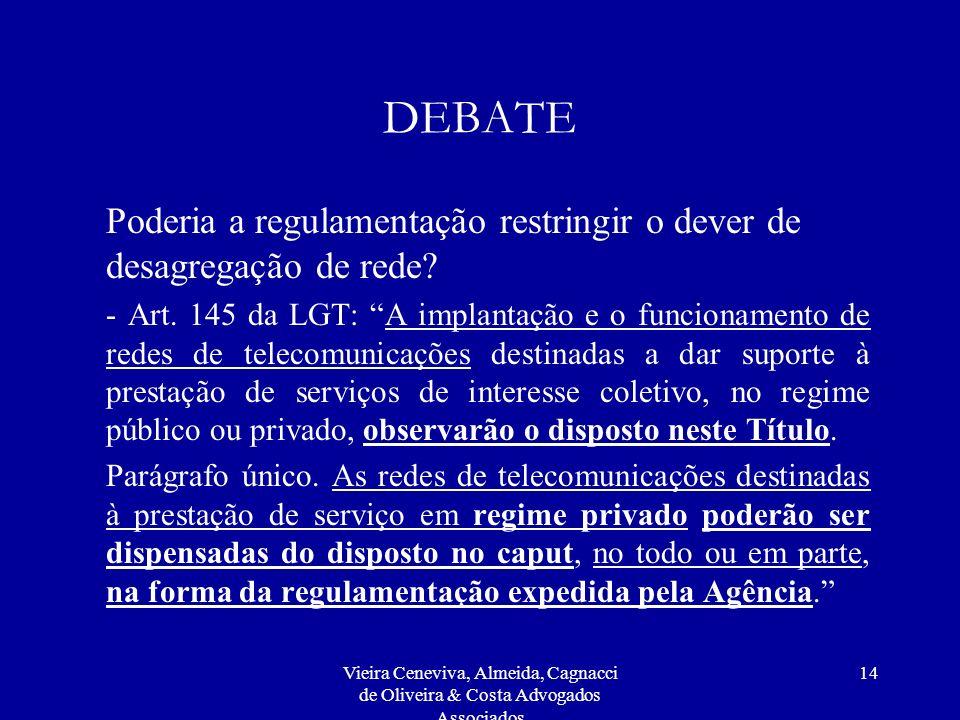 Vieira Ceneviva, Almeida, Cagnacci de Oliveira & Costa Advogados Associados 14 DEBATE Poderia a regulamentação restringir o dever de desagregação de rede.