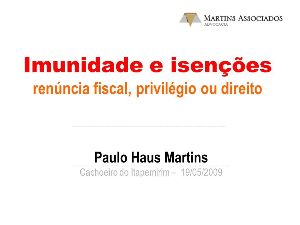 Imunidade e isenções renúncia fiscal, privilégio ou direito Paulo Haus Martins Cachoeiro do Itapemirim – 19/05/2009