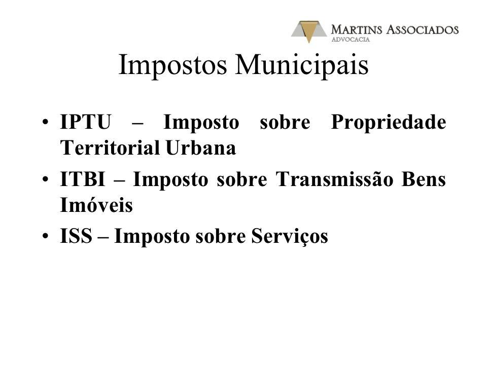 Impostos Municipais IPTU – Imposto sobre Propriedade Territorial Urbana ITBI – Imposto sobre Transmissão Bens Imóveis ISS – Imposto sobre Serviços