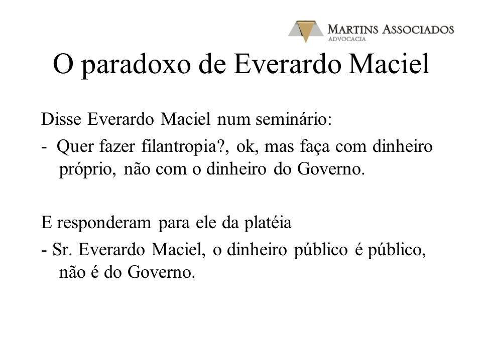 O paradoxo de Everardo Maciel Disse Everardo Maciel num seminário: - Quer fazer filantropia?, ok, mas faça com dinheiro próprio, não com o dinheiro do
