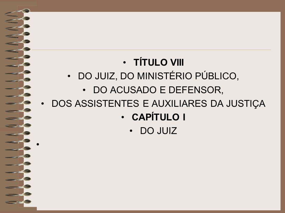 TÍTULO VIII DO JUIZ, DO MINISTÉRIO PÚBLICO, DO ACUSADO E DEFENSOR, DOS ASSISTENTES E AUXILIARES DA JUSTIÇA CAPÍTULO I DO JUIZ