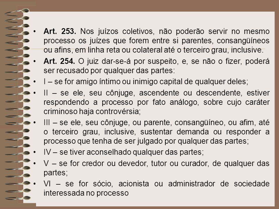Art. 253. Nos juízos coletivos, não poderão servir no mesmo processo os juízes que forem entre si parentes, consangüíneos ou afins, em linha reta ou c