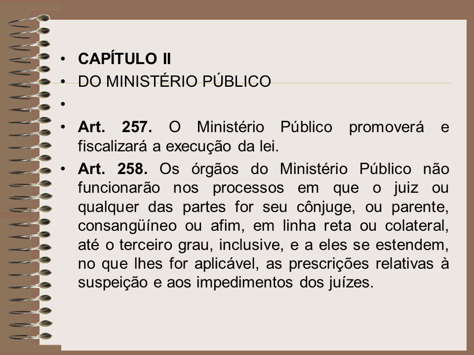 CAPÍTULO II DO MINISTÉRIO PÚBLICO Art. 257. O Ministério Público promoverá e fiscalizará a execução da lei. Art. 258. Os órgãos do Ministério Público