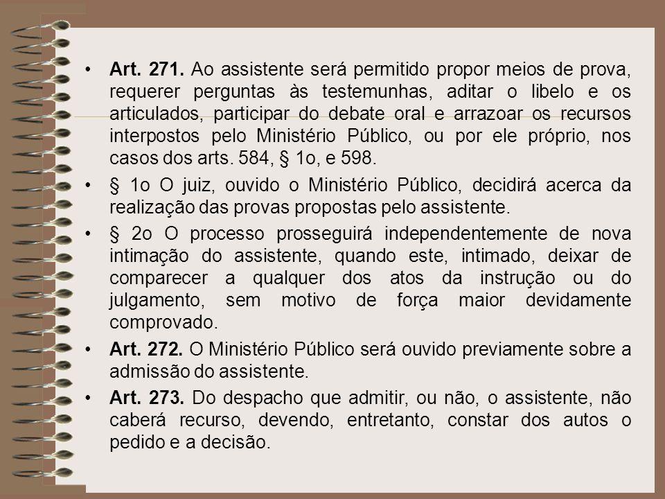 Art. 271. Ao assistente será permitido propor meios de prova, requerer perguntas às testemunhas, aditar o libelo e os articulados, participar do debat