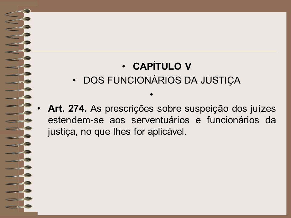 CAPÍTULO V DOS FUNCIONÁRIOS DA JUSTIÇA Art. 274. As prescrições sobre suspeição dos juízes estendem-se aos serventuários e funcionários da justiça, no