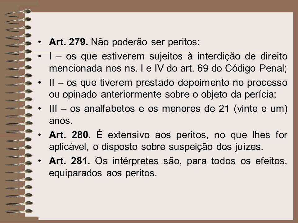 Art. 279. Não poderão ser peritos: I – os que estiverem sujeitos à interdição de direito mencionada nos ns. I e IV do art. 69 do Código Penal; II – os