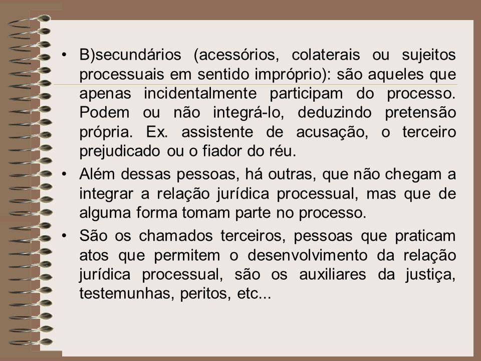 B)secundários (acessórios, colaterais ou sujeitos processuais em sentido impróprio): são aqueles que apenas incidentalmente participam do processo. Po