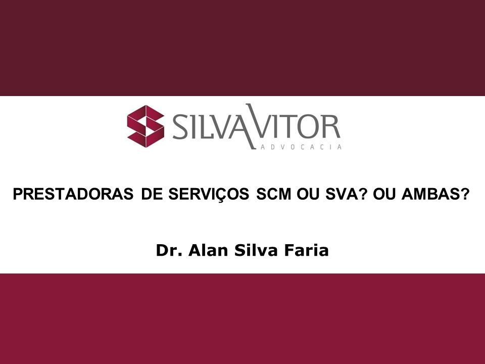 Dr. Alan Silva Faria PRESTADORAS DE SERVIÇOS SCM OU SVA? OU AMBAS?