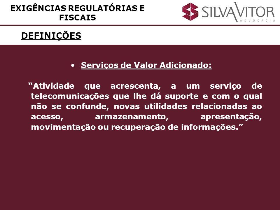 DEFINIÇÕES EXIGÊNCIAS REGULATÓRIAS E FISCAIS Serviços de Valor Adicionado: Atividade que acrescenta, a um serviço de telecomunicações que lhe dá supor