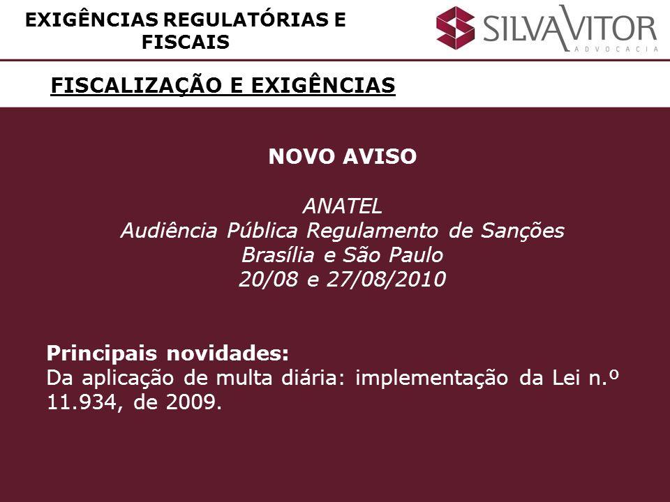 FISCALIZAÇÃO E EXIGÊNCIAS EXIGÊNCIAS REGULATÓRIAS E FISCAIS NOVO AVISO ANATEL Audiência Pública Regulamento de Sanções Brasília e São Paulo 20/08 e 27