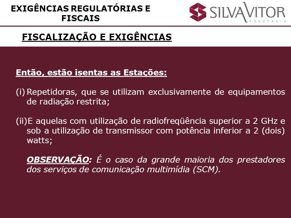 FISCALIZAÇÃO E EXIGÊNCIAS EXIGÊNCIAS REGULATÓRIAS E FISCAIS Então, estão isentas as Estações: (i)Repetidoras, que se utilizam exclusivamente de equipa