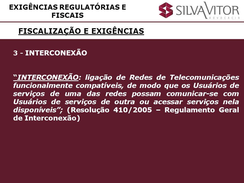 FISCALIZAÇÃO E EXIGÊNCIAS EXIGÊNCIAS REGULATÓRIAS E FISCAIS 3 - INTERCONEXÃO INTERCONEXÃO: ligação de Redes de Telecomunicações funcionalmente compatí