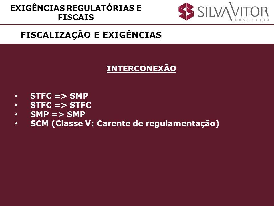 FISCALIZAÇÃO E EXIGÊNCIAS EXIGÊNCIAS REGULATÓRIAS E FISCAIS INTERCONEXÃO STFC => SMP STFC => STFC SMP => SMP SCM (Classe V: Carente de regulamentação)
