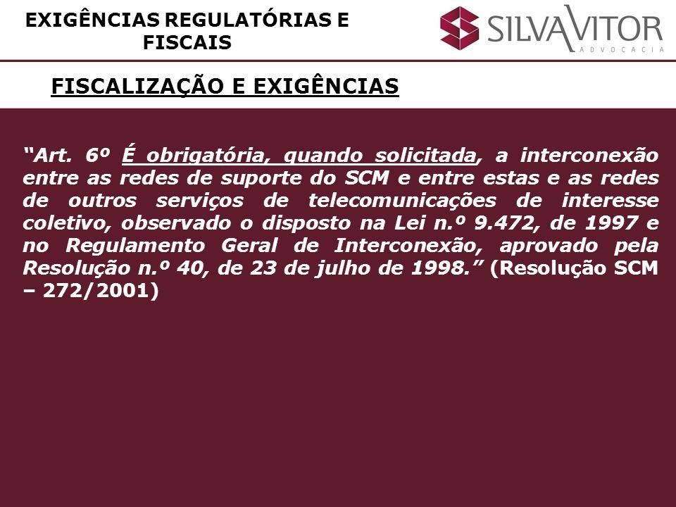 FISCALIZAÇÃO E EXIGÊNCIAS EXIGÊNCIAS REGULATÓRIAS E FISCAIS Art. 6º É obrigatória, quando solicitada, a interconexão entre as redes de suporte do SCM