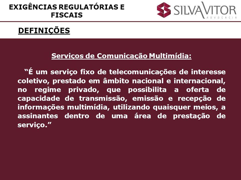 DEFINIÇÕES EXIGÊNCIAS REGULATÓRIAS E FISCAIS Serviços de Comunicação Multimídia: É um serviço fixo de telecomunicações de interesse coletivo, prestado