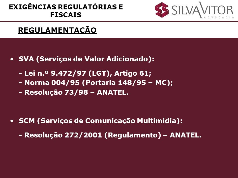 REGULAMENTAÇÃO EXIGÊNCIAS REGULATÓRIAS E FISCAIS SVA (Serviços de Valor Adicionado): - Lei n.º 9.472/97 (LGT), Artigo 61; - Norma 004/95 (Portaria 148