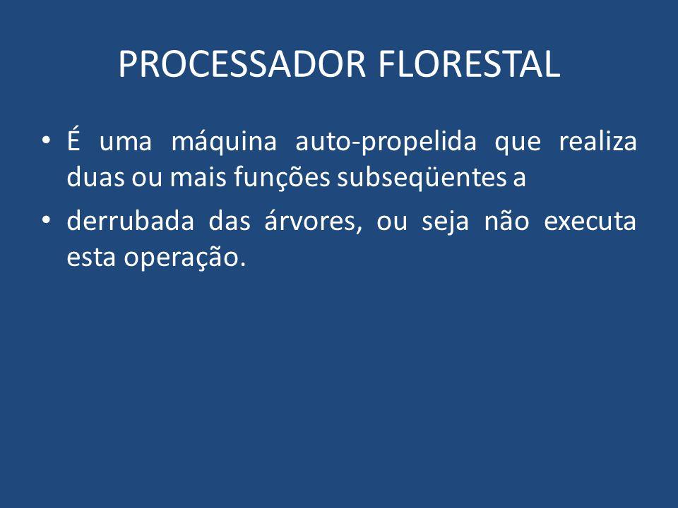 PROCESSADOR FLORESTAL É uma máquina auto-propelida que realiza duas ou mais funções subseqüentes a derrubada das árvores, ou seja não executa esta ope