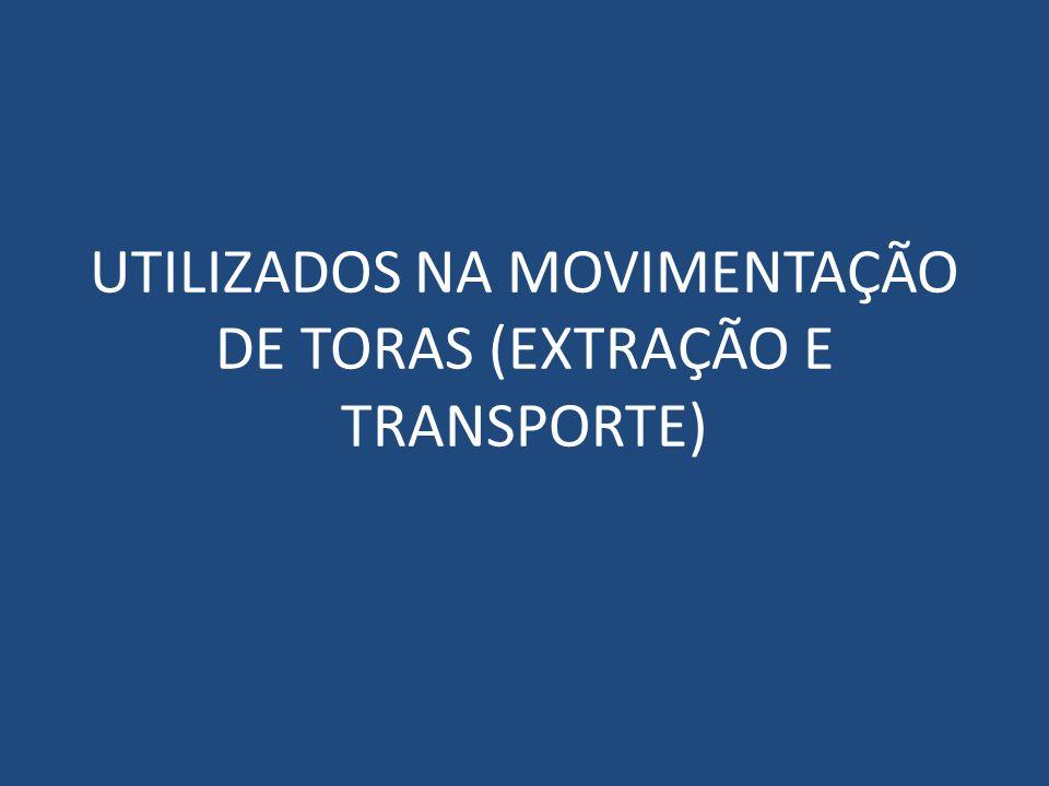 UTILIZADOS NA MOVIMENTAÇÃO DE TORAS (EXTRAÇÃO E TRANSPORTE)