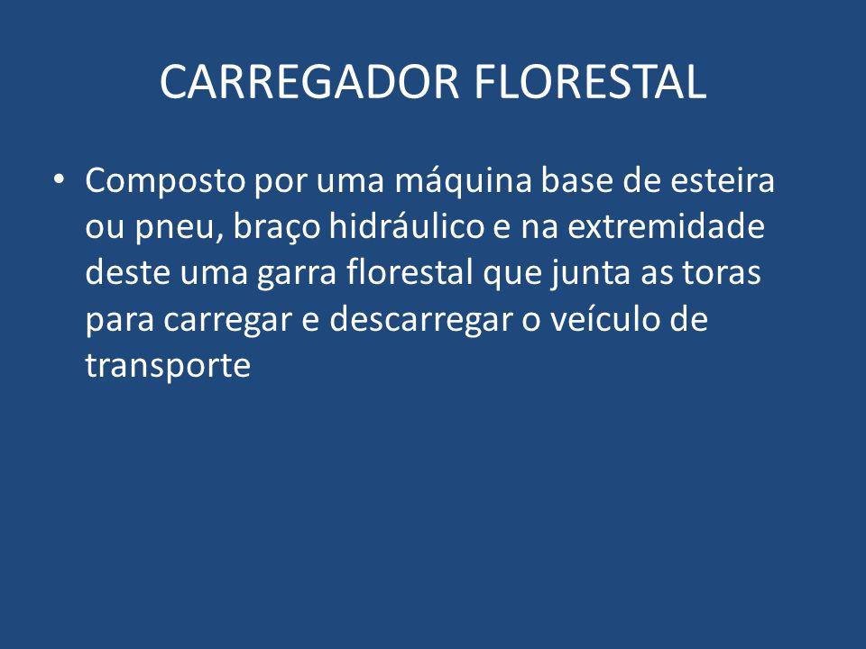 CARREGADOR FLORESTAL Composto por uma máquina base de esteira ou pneu, braço hidráulico e na extremidade deste uma garra florestal que junta as toras