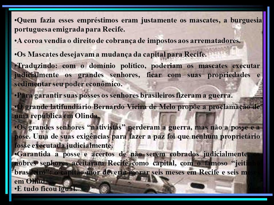 Quem fazia esses empréstimos eram justamente os mascates, a burguesia portuguesa emigrada para Recife. A coroa vendia o direito de cobrança de imposto