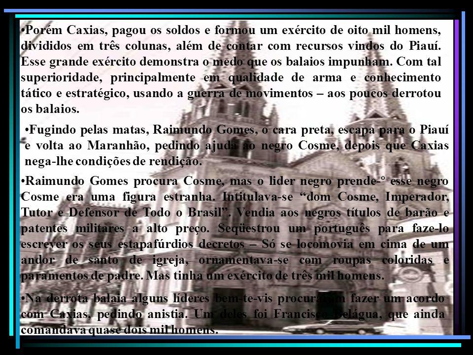 Porém Caxias, pagou os soldos e formou um exército de oito mil homens, divididos em três colunas, além de contar com recursos vindos do Piauí. Esse gr