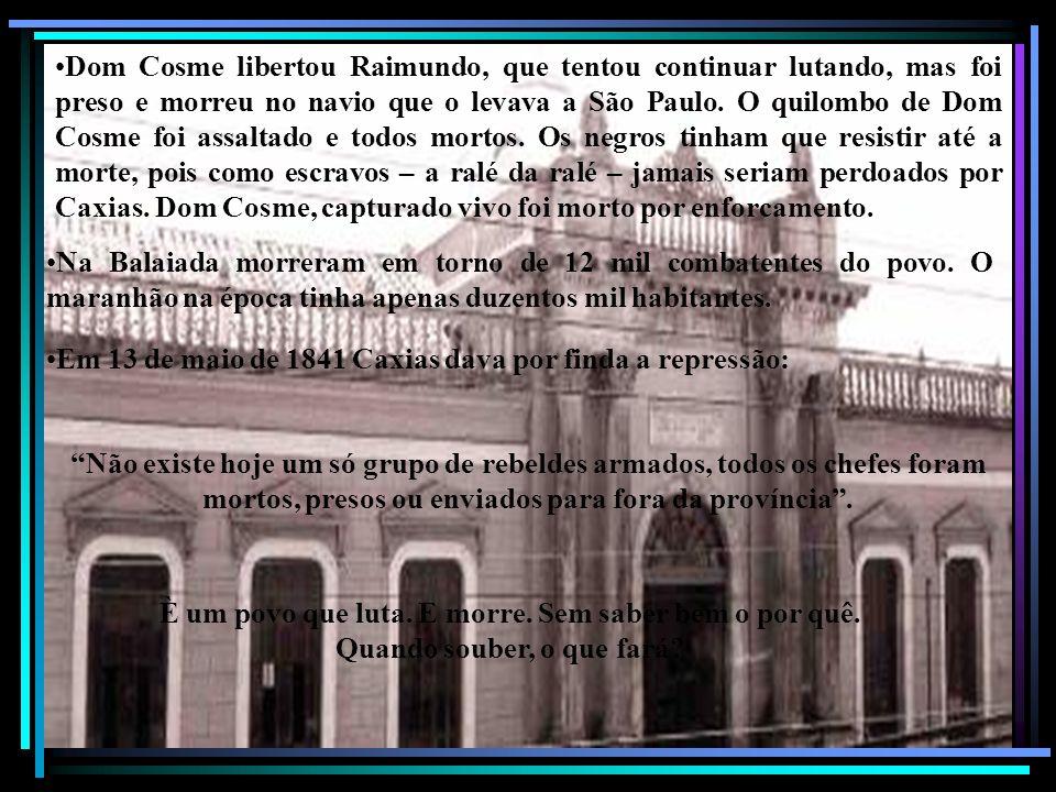 Dom Cosme libertou Raimundo, que tentou continuar lutando, mas foi preso e morreu no navio que o levava a São Paulo. O quilombo de Dom Cosme foi assal