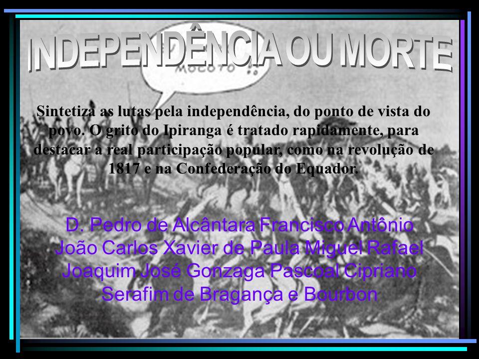 Sintetiza as lutas pela independência, do ponto de vista do povo. O grito do Ipiranga é tratado rapidamente, para destacar a real participação popular
