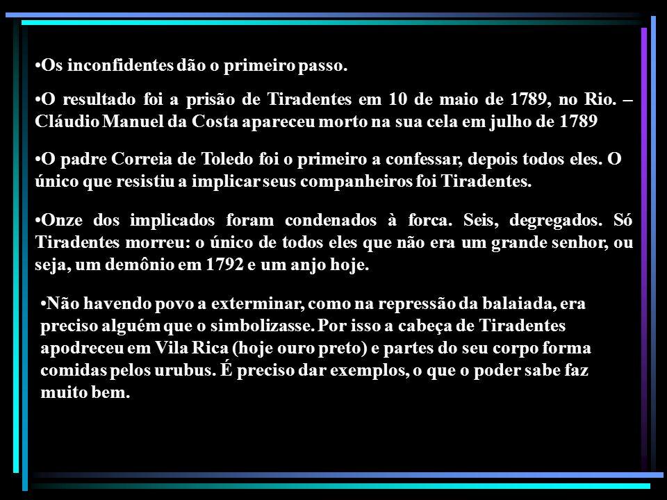 Os inconfidentes dão o primeiro passo. O resultado foi a prisão de Tiradentes em 10 de maio de 1789, no Rio. – Cláudio Manuel da Costa apareceu morto