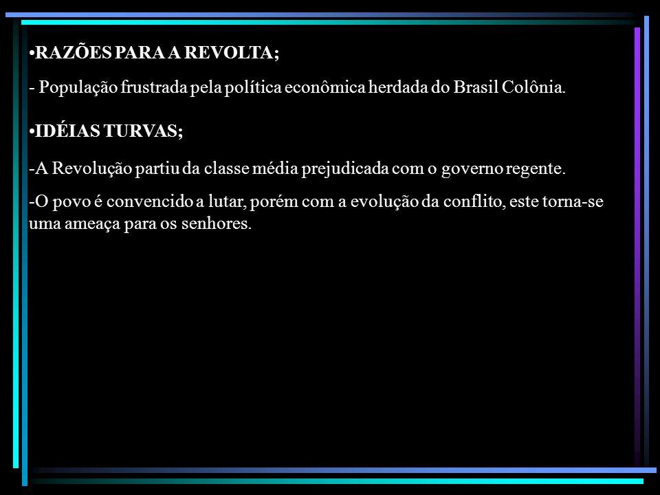 RAZÕES PARA A REVOLTA; - População frustrada pela política econômica herdada do Brasil Colônia. IDÉIAS TURVAS; -A Revolução partiu da classe média pre