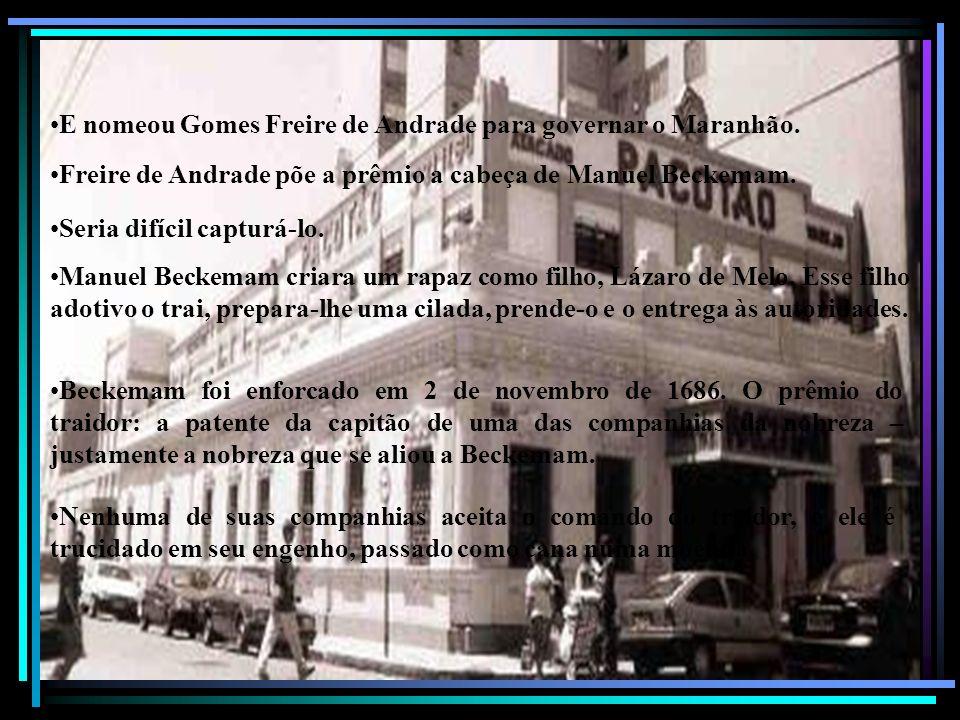E nomeou Gomes Freire de Andrade para governar o Maranhão. Freire de Andrade põe a prêmio a cabeça de Manuel Beckemam. Seria difícil capturá-lo. Manue