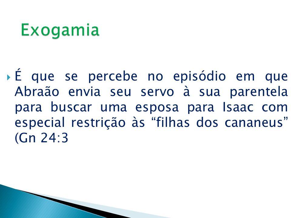 É que se percebe no episódio em que Abraão envia seu servo à sua parentela para buscar uma esposa para Isaac com especial restrição às filhas dos cana