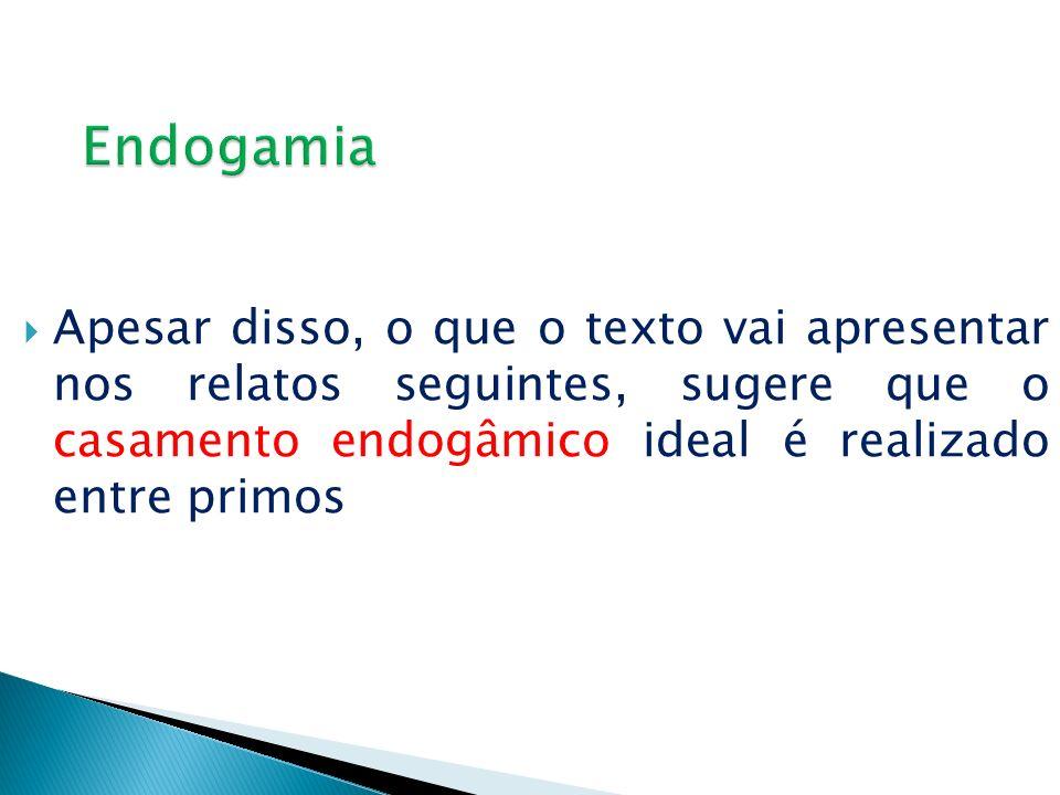 Apesar disso, o que o texto vai apresentar nos relatos seguintes, sugere que o casamento endogâmico ideal é realizado entre primos